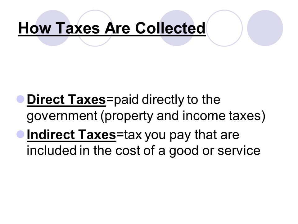How Taxes Are Collected Direct Taxes=paid directly to the government (property and income taxes) Indirect Taxes=tax you pay that are included in the cost of a good or service