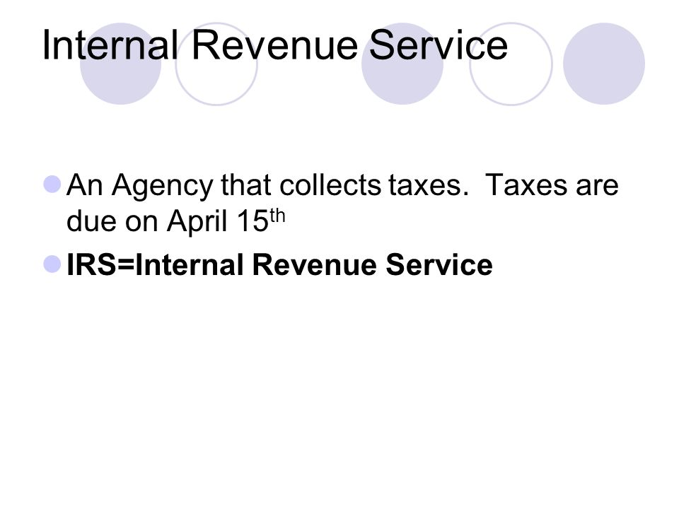 Internal Revenue Service An Agency that collects taxes.