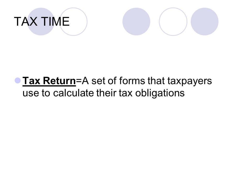 TAX TIME Tax Return=A set of forms that taxpayers use to calculate their tax obligations