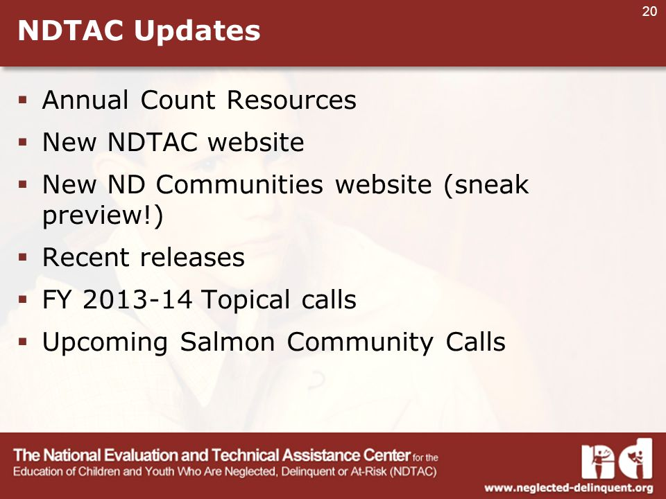 20 NDTAC Updates  Annual Count Resources  New NDTAC website  New ND Communities website (sneak preview!)  Recent releases  FY Topical calls  Upcoming Salmon Community Calls