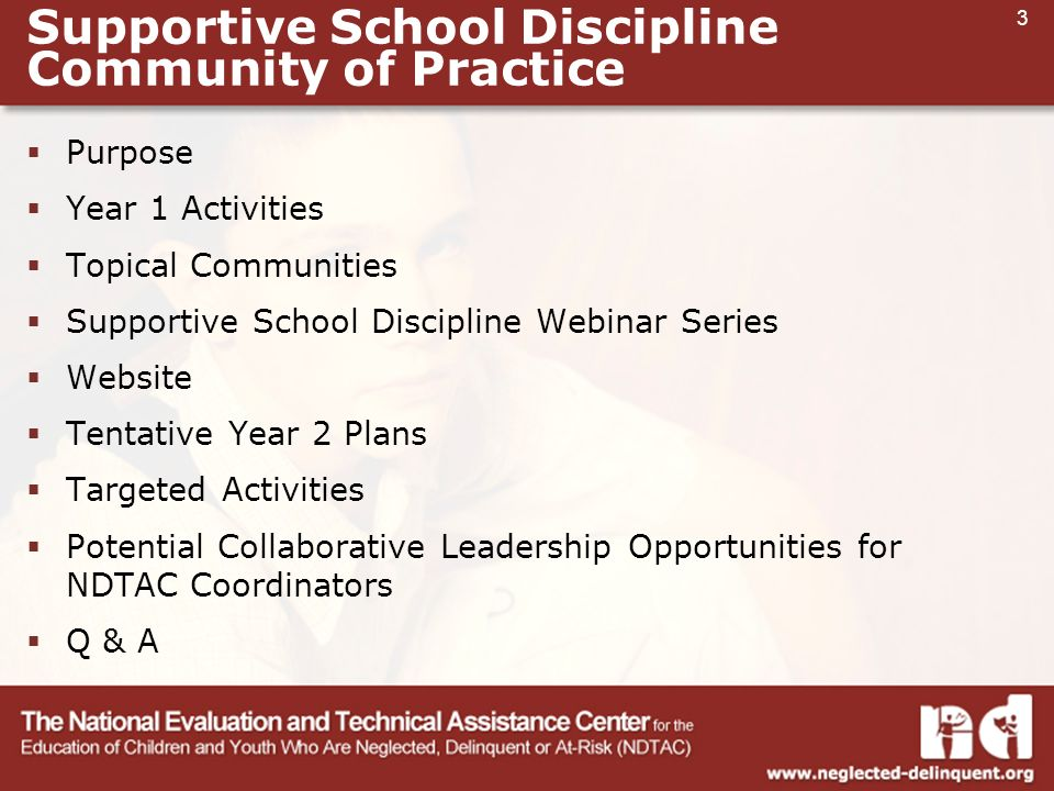 3 Supportive School Discipline Community of Practice  Purpose  Year 1 Activities  Topical Communities  Supportive School Discipline Webinar Series  Website  Tentative Year 2 Plans  Targeted Activities  Potential Collaborative Leadership Opportunities for NDTAC Coordinators  Q & A