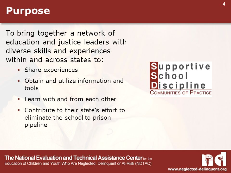 4 Purpose To bring together a network of education and justice leaders with diverse skills and experiences within and across states to:  Share experiences  Obtain and utilize information and tools  Learn with and from each other  Contribute to their state's effort to eliminate the school to prison pipeline