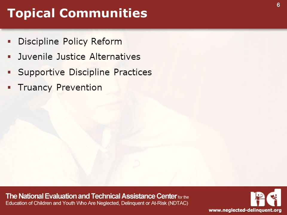6 Topical Communities  Discipline Policy Reform  Juvenile Justice Alternatives  Supportive Discipline Practices  Truancy Prevention