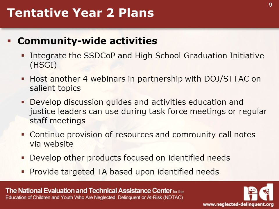 9 Tentative Year 2 Plans  Community-wide activities  Integrate the SSDCoP and High School Graduation Initiative (HSGI)  Host another 4 webinars in partnership with DOJ/STTAC on salient topics  Develop discussion guides and activities education and justice leaders can use during task force meetings or regular staff meetings  Continue provision of resources and community call notes via website  Develop other products focused on identified needs  Provide targeted TA based upon identified needs
