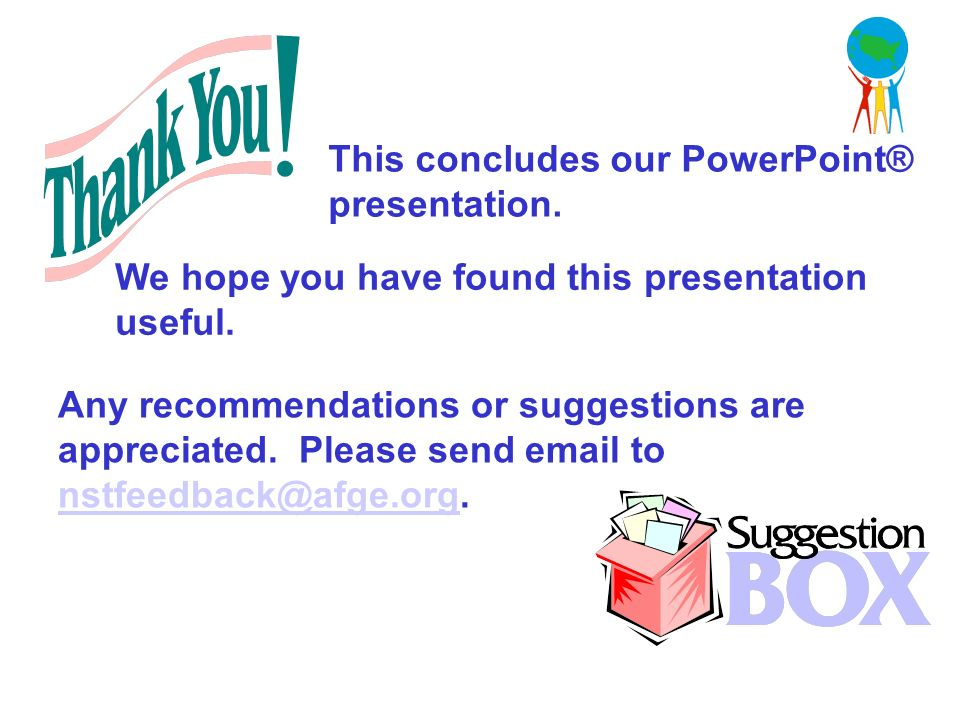 This concludes our PowerPoint® presentation. Any recommendations or suggestions are appreciated.