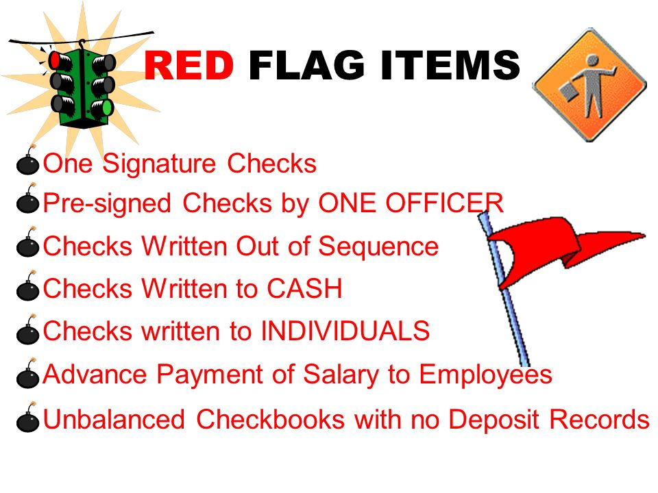 RED FLAG ITEMS  One Signature Checks Pre-signed Checks by ONE OFFICER Checks Written Out of Sequence Checks Written to CASH Checks written to INDIVIDUALS Advance Payment of Salary to Employees Unbalanced Checkbooks with no Deposit Records
