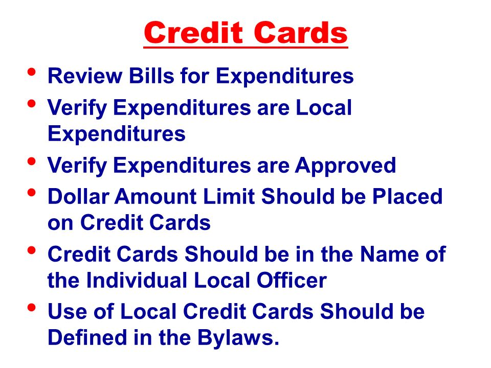 Review Bills for Expenditures Verify Expenditures are Local Expenditures Verify Expenditures are Approved Dollar Amount Limit Should be Placed on Credit Cards Credit Cards Should be in the Name of the Individual Local Officer Use of Local Credit Cards Should be Defined in the Bylaws.