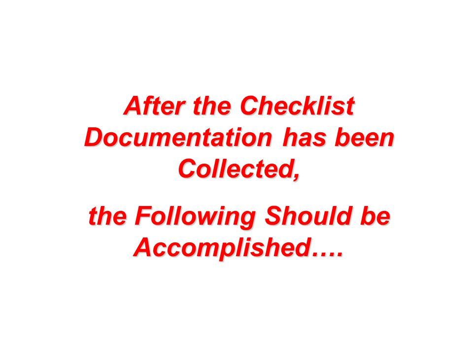 After the Checklist Documentation has been Collected, the Following Should be Accomplished….