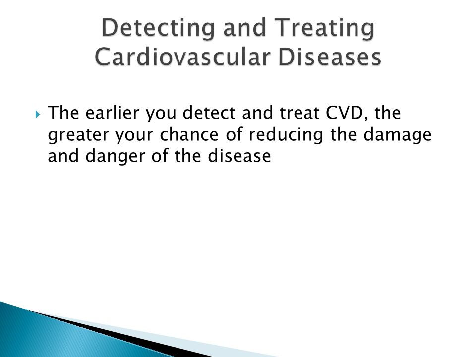 The earlier you detect and treat CVD, the greater your chance of reducing the damage and danger of the disease