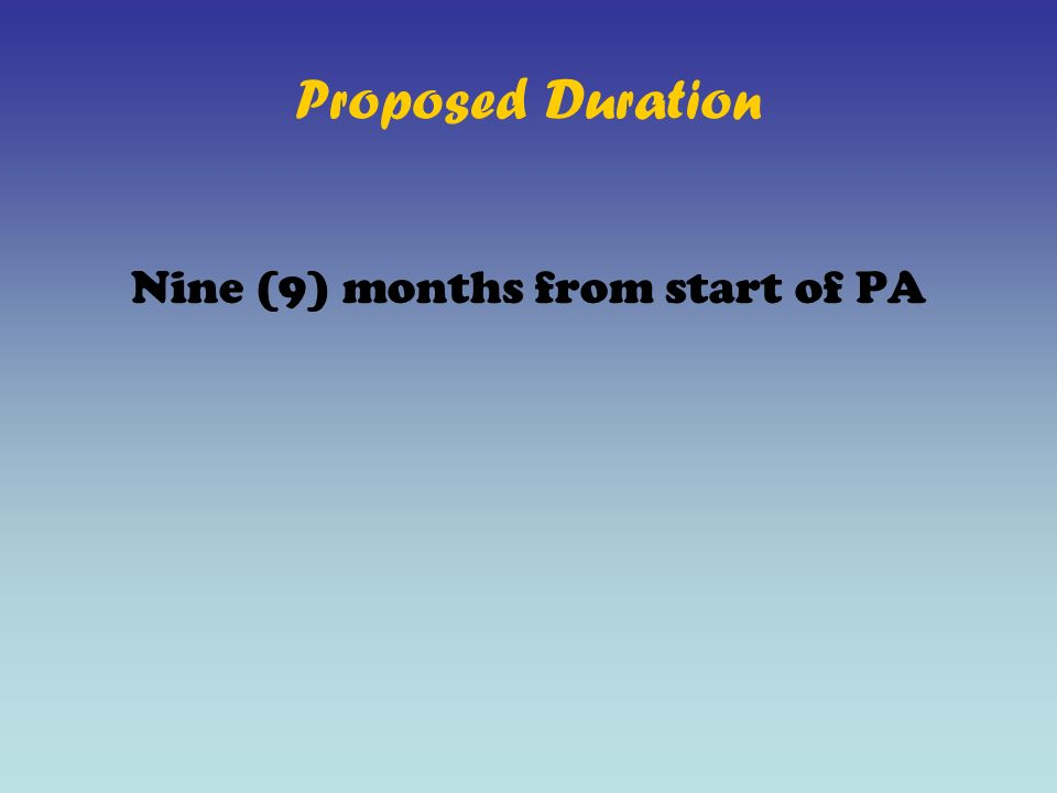 Proposed Duration Nine (9) months from start of PA