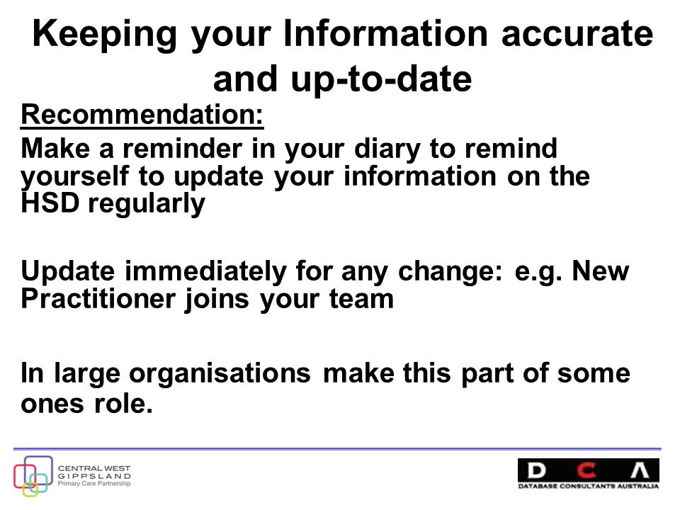 Keeping your Information accurate and up-to-date Recommendation: Make a reminder in your diary to remind yourself to update your information on the HSD regularly Update immediately for any change: e.g.