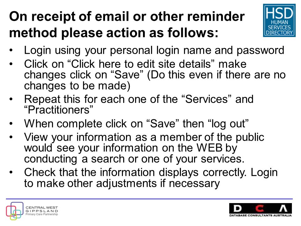 On receipt of  or other reminder method please action as follows: Login using your personal login name and password Click on Click here to edit site details make changes click on Save (Do this even if there are no changes to be made) Repeat this for each one of the Services and Practitioners When complete click on Save then log out View your information as a member of the public would see your information on the WEB by conducting a search or one of your services.