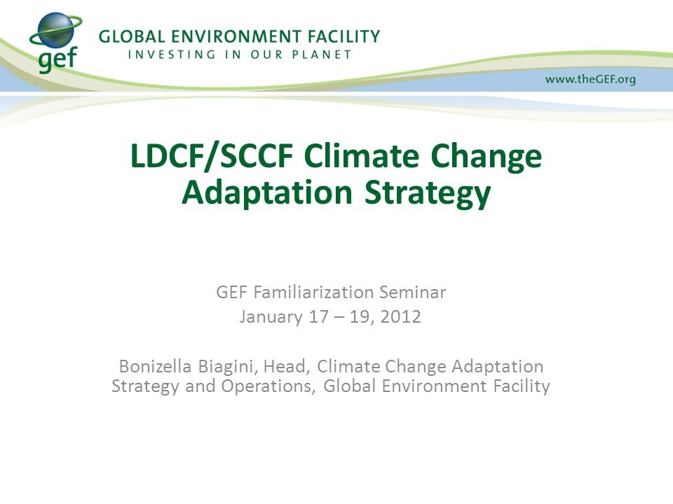 GEF Familiarization Seminar January 17 – 19, 2012 Bonizella Biagini, Head, Climate Change Adaptation Strategy and Operations, Global Environment Facility LDCF/SCCF Climate Change Adaptation Strategy