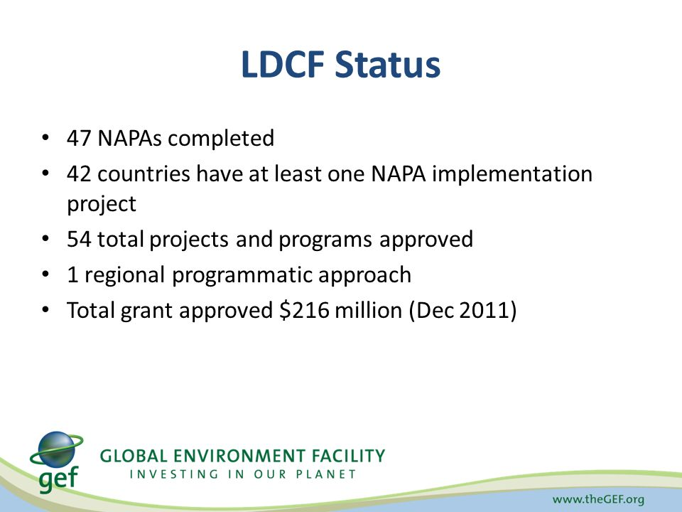 LDCF Status 47 NAPAs completed 42 countries have at least one NAPA implementation project 54 total projects and programs approved 1 regional programmatic approach Total grant approved $216 million (Dec 2011)