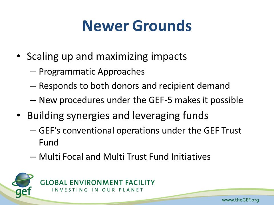Newer Grounds Scaling up and maximizing impacts – Programmatic Approaches – Responds to both donors and recipient demand – New procedures under the GEF-5 makes it possible Building synergies and leveraging funds – GEF's conventional operations under the GEF Trust Fund – Multi Focal and Multi Trust Fund Initiatives