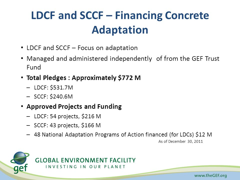 LDCF and SCCF – Financing Concrete Adaptation LDCF and SCCF – Focus on adaptation Managed and administered independently of from the GEF Trust Fund Total Pledges : Approximately $772 M – LDCF: $531.7M – SCCF: $240.6M Approved Projects and Funding – LDCF: 54 projects, $216 M – SCCF: 43 projects, $166 M – 48 National Adaptation Programs of Action financed (for LDCs) $12 M As of December 30, 2011