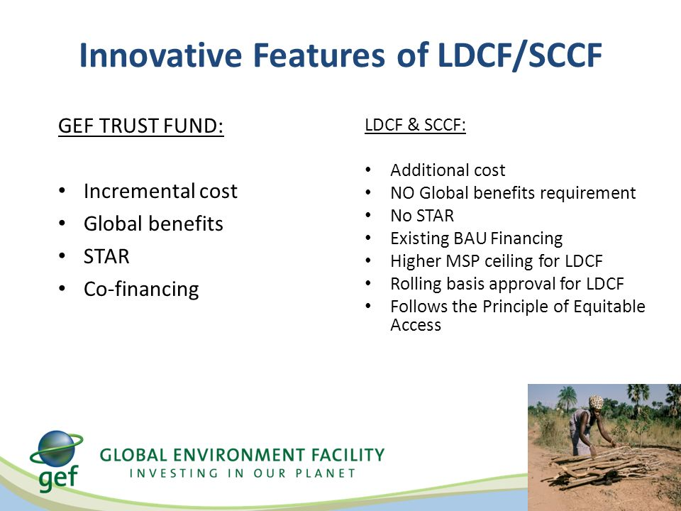 Innovative Features of LDCF/SCCF GEF TRUST FUND: Incremental cost Global benefits STAR Co-financing LDCF & SCCF: Additional cost NO Global benefits requirement No STAR Existing BAU Financing Higher MSP ceiling for LDCF Rolling basis approval for LDCF Follows the Principle of Equitable Access