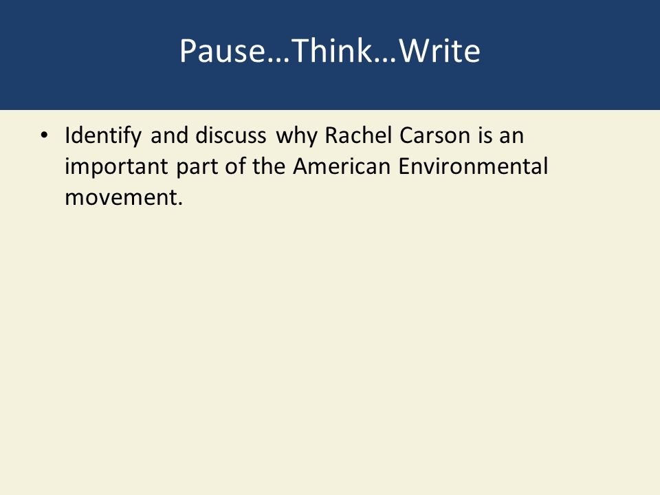 Pause…Think…Write Identify and discuss why Rachel Carson is an important part of the American Environmental movement.