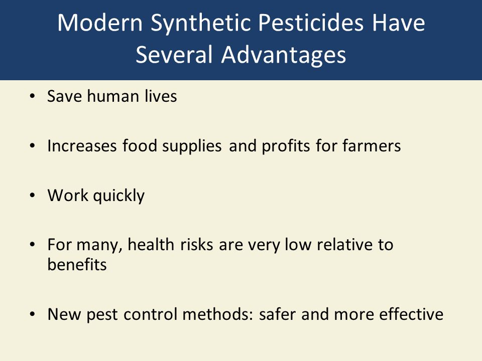 Modern Synthetic Pesticides Have Several Advantages Save human lives Increases food supplies and profits for farmers Work quickly For many, health risks are very low relative to benefits New pest control methods: safer and more effective