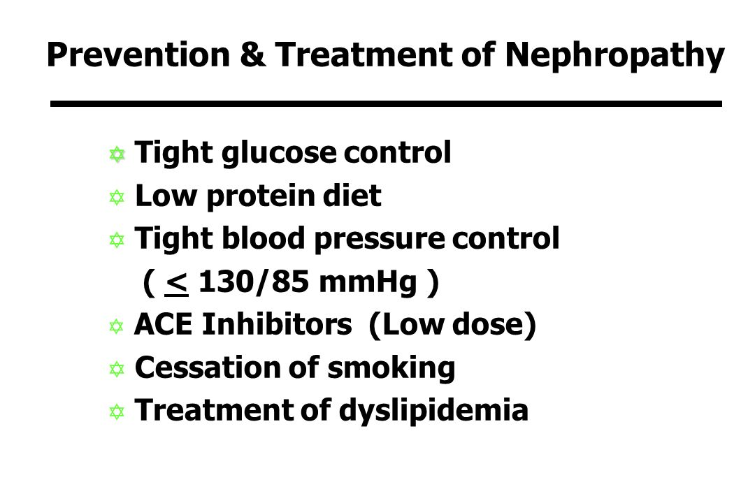 Prevention & Treatment of Nephropathy Y Y Tight glucose control Y Low protein diet Y Tight blood pressure control ( < 130/85 mmHg ) Y ACE Inhibitors (Low dose) Y Cessation of smoking Y Treatment of dyslipidemia