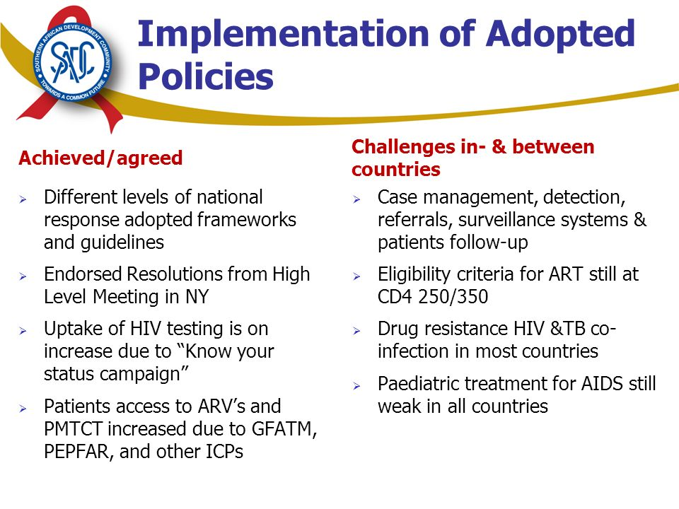 Achieved/agreed  Different levels of national response adopted frameworks and guidelines  Endorsed Resolutions from High Level Meeting in NY  Uptake of HIV testing is on increase due to Know your status campaign  Patients access to ARV's and PMTCT increased due to GFATM, PEPFAR, and other ICPs Challenges in- & between countries  Case management, detection, referrals, surveillance systems & patients follow-up  Eligibility criteria for ART still at CD4 250/350  Drug resistance HIV &TB co- infection in most countries  Paediatric treatment for AIDS still weak in all countries Implementation of Adopted Policies