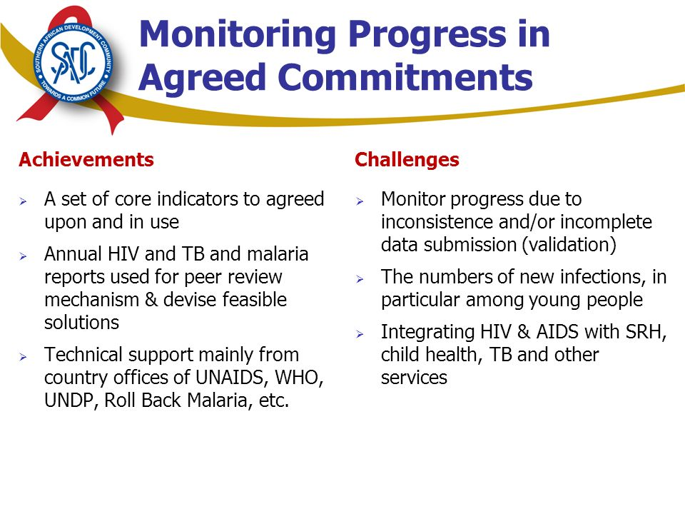 Achievements  A set of core indicators to agreed upon and in use  Annual HIV and TB and malaria reports used for peer review mechanism & devise feasible solutions  Technical support mainly from country offices of UNAIDS, WHO, UNDP, Roll Back Malaria, etc.