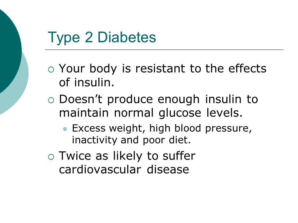 Type 2 Diabetes  Your body is resistant to the effects of insulin.