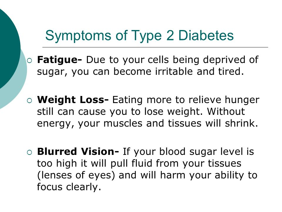 Symptoms of Type 2 Diabetes  Fatigue- Due to your cells being deprived of sugar, you can become irritable and tired.