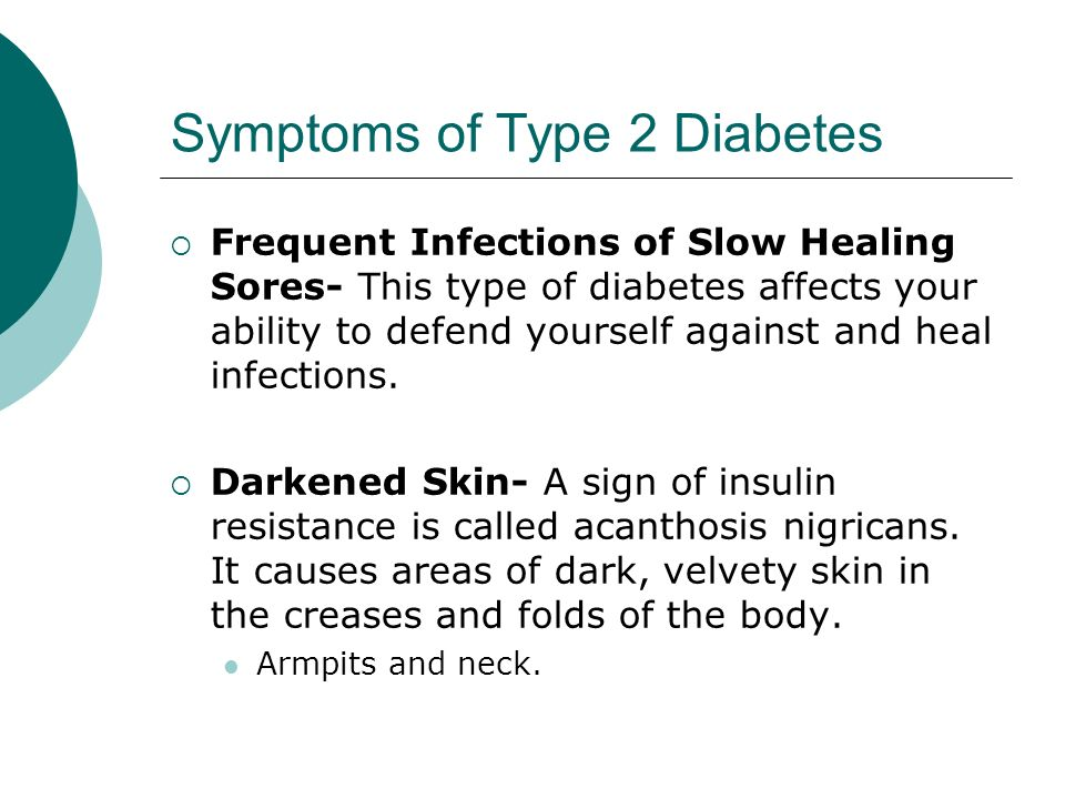 Symptoms of Type 2 Diabetes  Frequent Infections of Slow Healing Sores- This type of diabetes affects your ability to defend yourself against and heal infections.