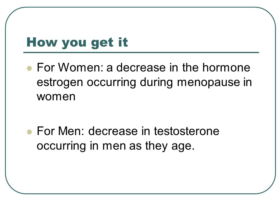 How you get it For Women: a decrease in the hormone estrogen occurring during menopause in women For Men: decrease in testosterone occurring in men as they age.