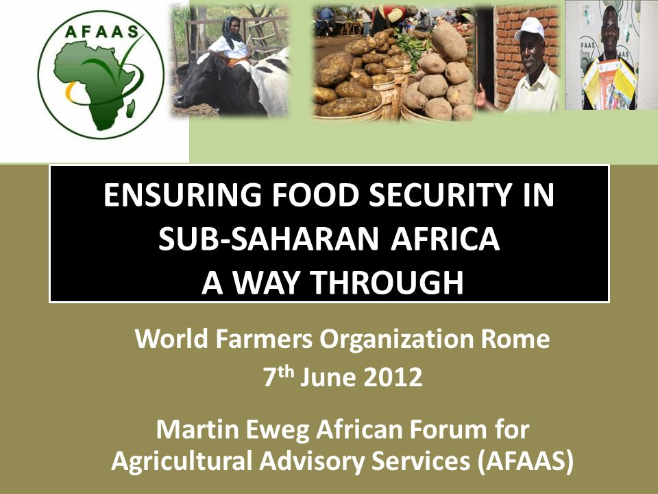 ENSURING FOOD SECURITY IN SUB-SAHARAN AFRICA A WAY THROUGH World Farmers Organization Rome 7 th June 2012 Martin Eweg African Forum for Agricultural Advisory Services (AFAAS)