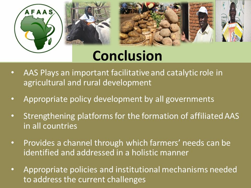 Conclusion AAS Plays an important facilitative and catalytic role in agricultural and rural development Appropriate policy development by all governments Strengthening platforms for the formation of affiliated AAS in all countries Provides a channel through which farmers' needs can be identified and addressed in a holistic manner Appropriate policies and institutional mechanisms needed to address the current challenges