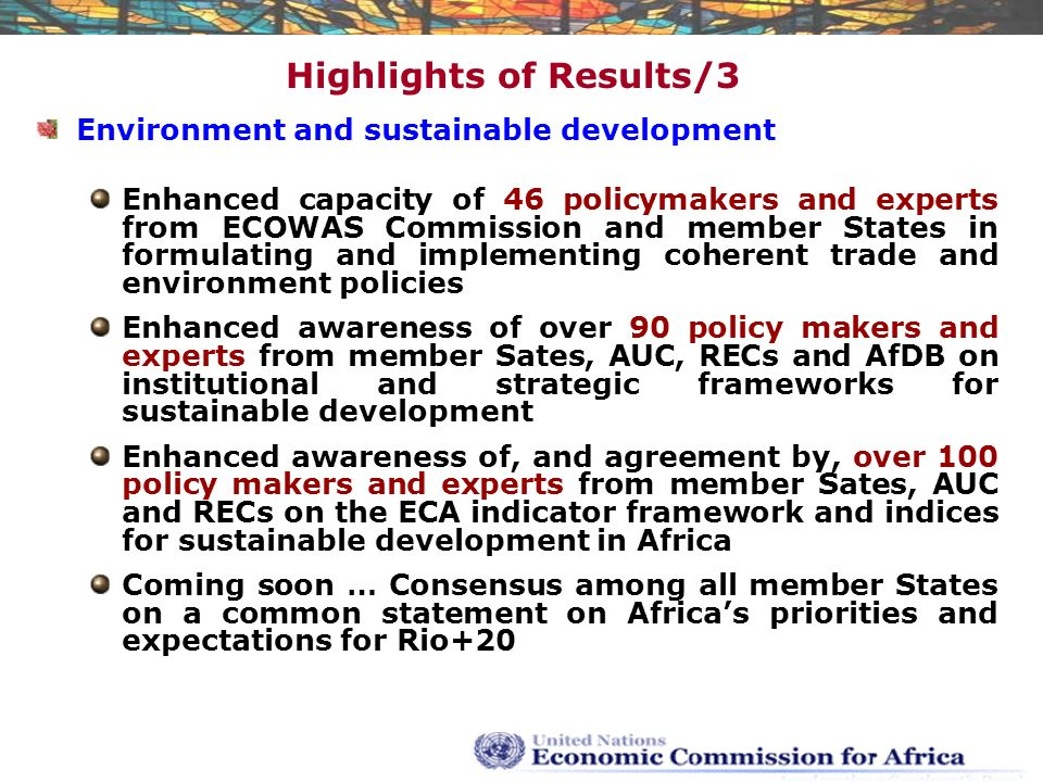 Highlights of Results/3 Environment and sustainable development Enhanced capacity of 46 policymakers and experts from ECOWAS Commission and member States in formulating and implementing coherent trade and environment policies Enhanced awareness of over 90 policy makers and experts from member Sates, AUC, RECs and AfDB on institutional and strategic frameworks for sustainable development Enhanced awareness of, and agreement by, over 100 policy makers and experts from member Sates, AUC and RECs on the ECA indicator framework and indices for sustainable development in Africa Coming soon … Consensus among all member States on a common statement on Africa's priorities and expectations for Rio+20
