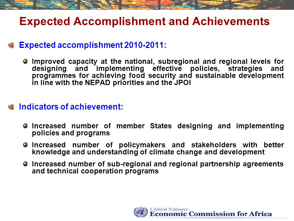Expected Accomplishment and Achievements Expected accomplishment : Improved capacity at the national, subregional and regional levels for designing and implementing effective policies, strategies and programmes for achieving food security and sustainable development in line with the NEPAD priorities and the JPOI Indicators of achievement: Increased number of member States designing and implementing policies and programs Increased number of policymakers and stakeholders with better knowledge and understanding of climate change and development Increased number of sub-regional and regional partnership agreements and technical cooperation programs