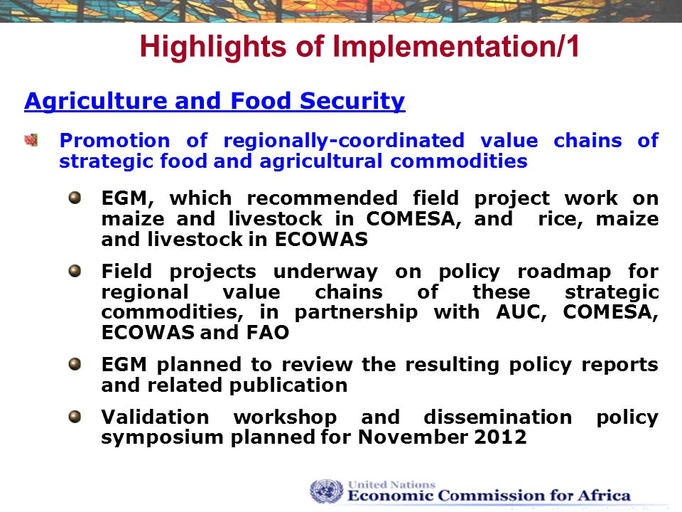 Highlights of Implementation/1 Agriculture and Food Security Promotion of regionally-coordinated value chains of strategic food and agricultural commodities EGM, which recommended field project work on maize and livestock in COMESA, and rice, maize and livestock in ECOWAS Field projects underway on policy roadmap for regional value chains of these strategic commodities, in partnership with AUC, COMESA, ECOWAS and FAO EGM planned to review the resulting policy reports and related publication Validation workshop and dissemination policy symposium planned for November 2012