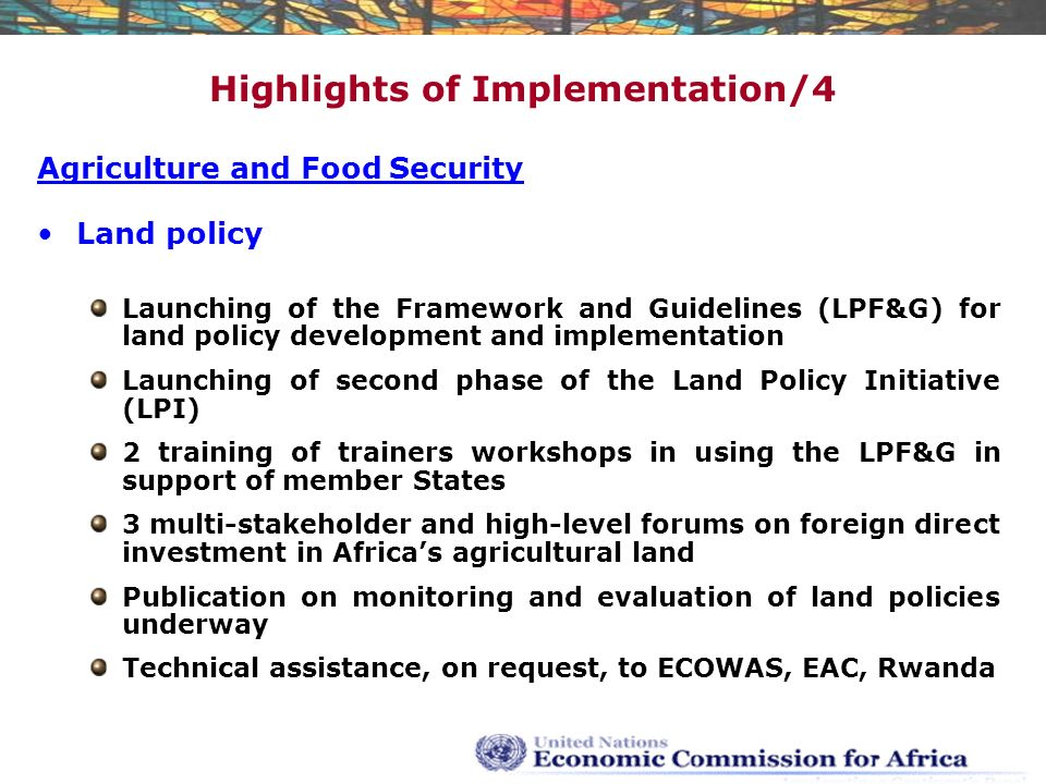 Highlights of Implementation/4 Agriculture and Food Security Land policy Launching of the Framework and Guidelines (LPF&G) for land policy development and implementation Launching of second phase of the Land Policy Initiative (LPI) 2 training of trainers workshops in using the LPF&G in support of member States 3 multi-stakeholder and high-level forums on foreign direct investment in Africa's agricultural land Publication on monitoring and evaluation of land policies underway Technical assistance, on request, to ECOWAS, EAC, Rwanda