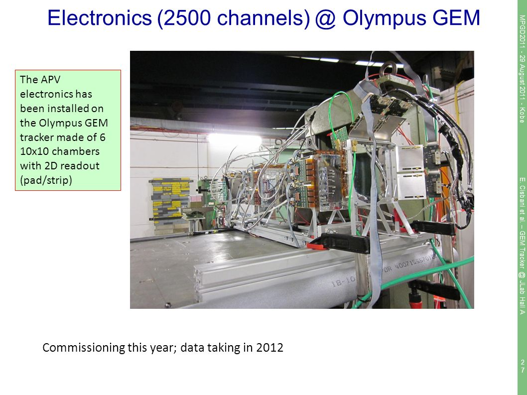 2727 Electronics (2500 Olympus GEM Commissioning this year; data taking in 2012 The APV electronics has been installed on the Olympus GEM tracker made of 6 10x10 chambers with 2D readout (pad/strip) MPGD August Kobe E.