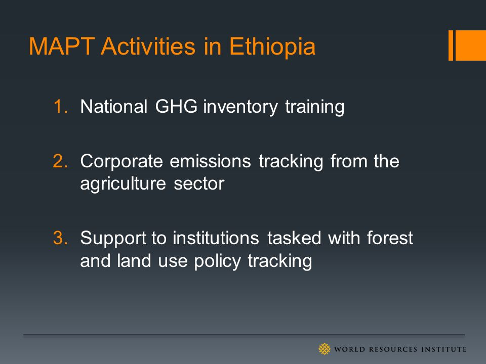 MAPT Activities in Ethiopia 1.National GHG inventory training 2.Corporate emissions tracking from the agriculture sector 3.Support to institutions tasked with forest and land use policy tracking
