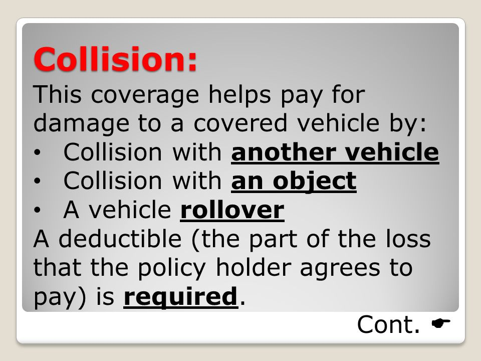 Collision: This coverage helps pay for damage to a covered vehicle by: Collision with another vehicle Collision with an object A vehicle rollover A deductible (the part of the loss that the policy holder agrees to pay) is required.