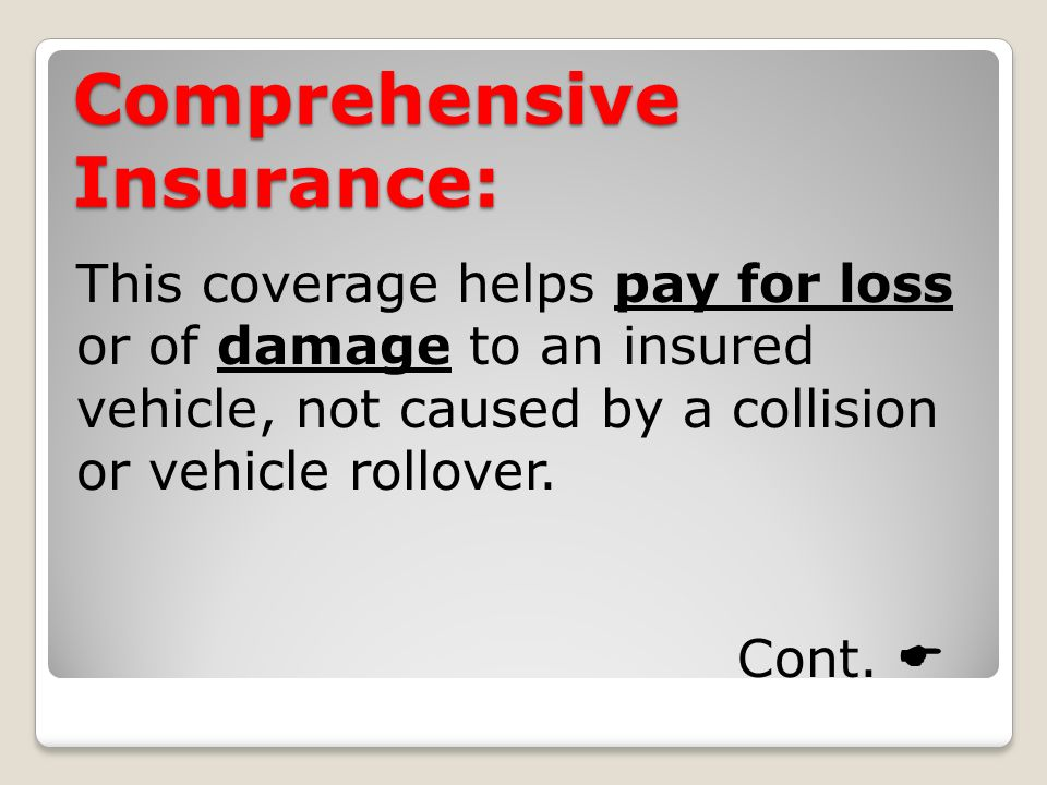 Comprehensive Insurance: This coverage helps pay for loss or of damage to an insured vehicle, not caused by a collision or vehicle rollover.