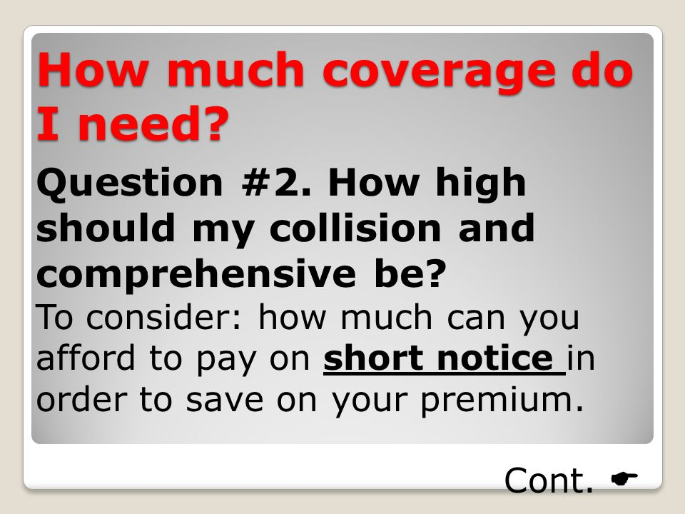 How much coverage do I need. Question #2. How high should my collision and comprehensive be.