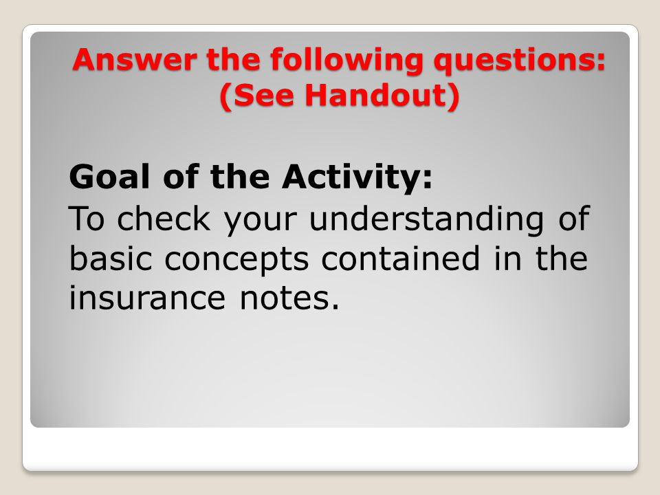 Answer the following questions: (See Handout) Goal of the Activity: To check your understanding of basic concepts contained in the insurance notes.