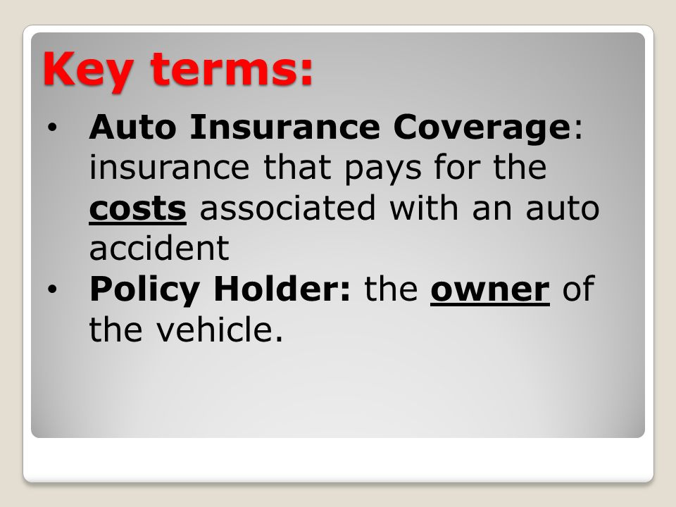 Key terms: Auto Insurance Coverage: insurance that pays for the costs associated with an auto accident Policy Holder: the owner of the vehicle.