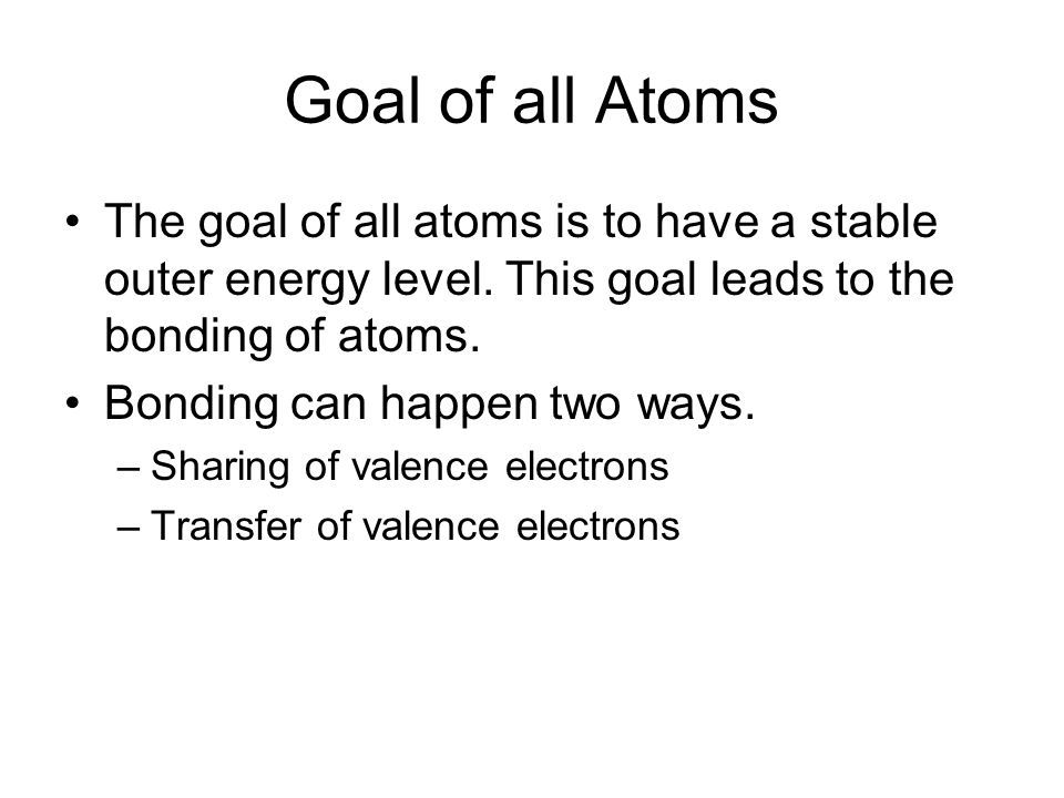 Goal of all Atoms The goal of all atoms is to have a stable outer energy level.