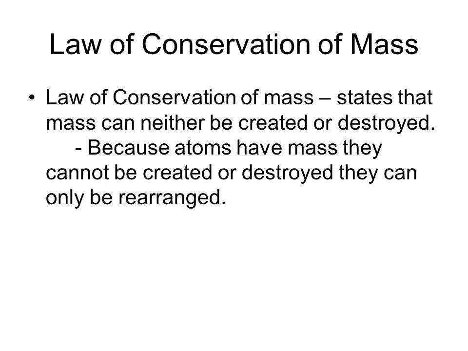 Law of Conservation of Mass Law of Conservation of mass – states that mass can neither be created or destroyed.