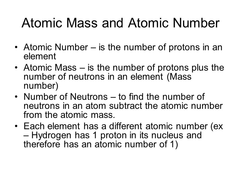 Atomic Mass and Atomic Number Atomic Number – is the number of protons in an element Atomic Mass – is the number of protons plus the number of neutrons in an element (Mass number) Number of Neutrons – to find the number of neutrons in an atom subtract the atomic number from the atomic mass.