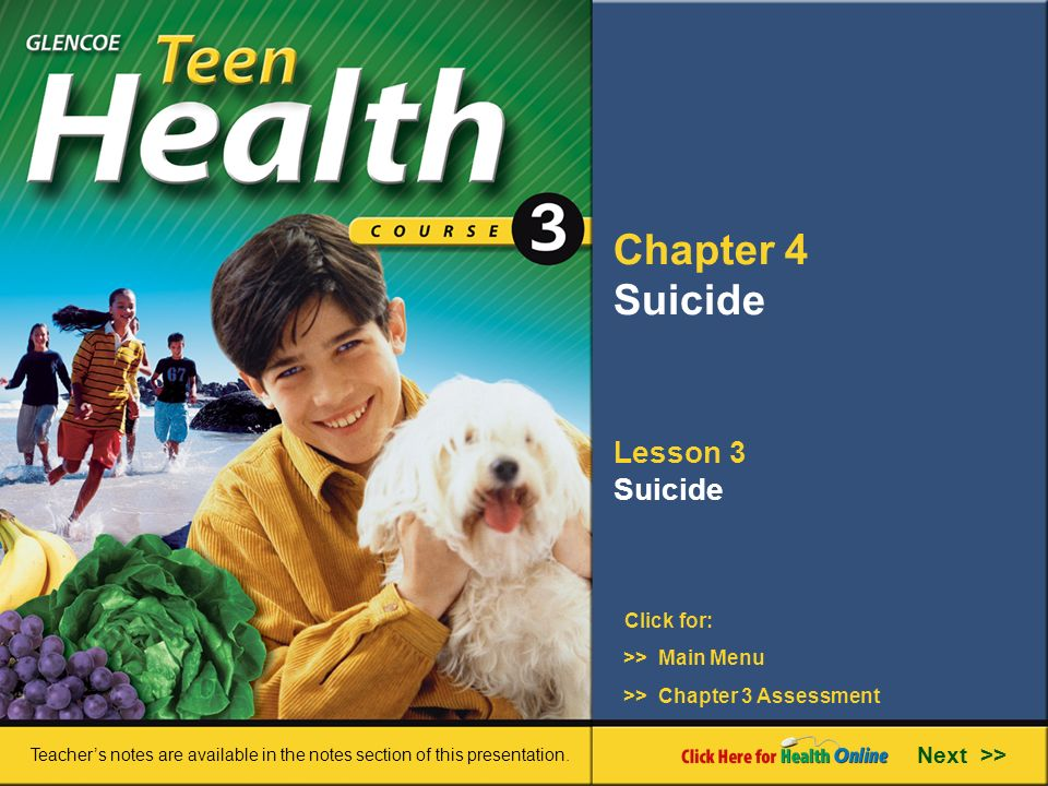 Chapter 4 Suicide Lesson 3 Suicide >> Main Menu Next >> >> Chapter 3 Assessment Click for: Teacher's notes are available in the notes section of this presentation.