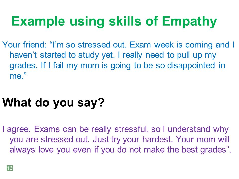 Example using skills of Empathy Your friend: I'm so stressed out.