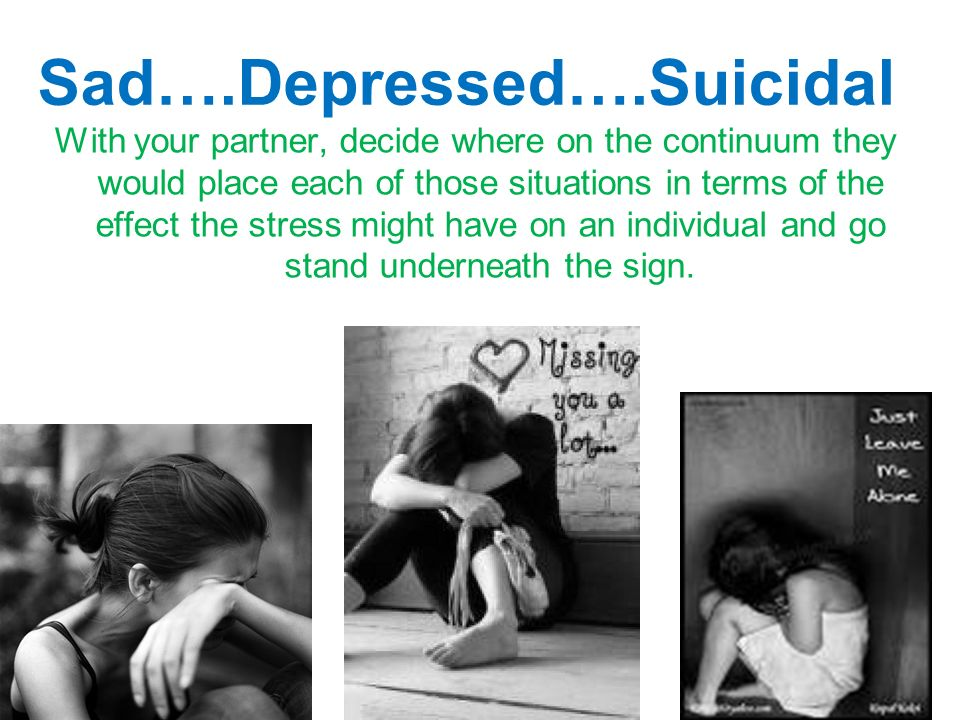 Sad….Depressed….Suicidal With your partner, decide where on the continuum they would place each of those situations in terms of the effect the stress might have on an individual and go stand underneath the sign.