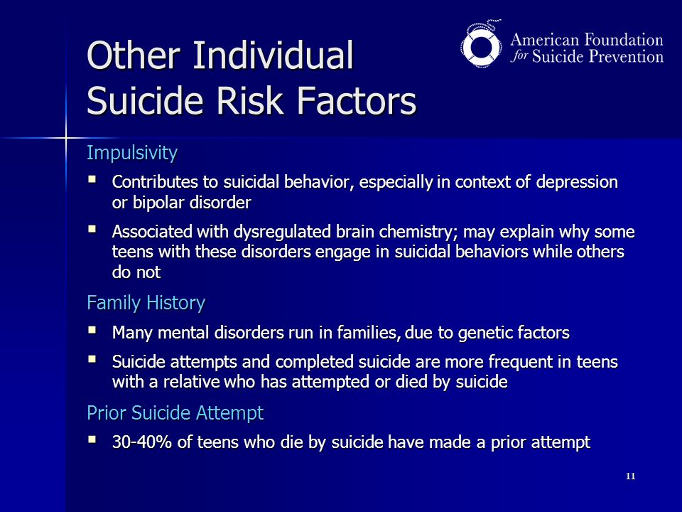 11 Other Individual Suicide Risk Factors Impulsivity  Contributes to suicidal behavior, especially in context of depression or bipolar disorder  Associated with dysregulated brain chemistry; may explain why some teens with these disorders engage in suicidal behaviors while others do not Family History  Many mental disorders run in families, due to genetic factors  Suicide attempts and completed suicide are more frequent in teens with a relative who has attempted or died by suicide Prior Suicide Attempt  30-40% of teens who die by suicide have made a prior attempt